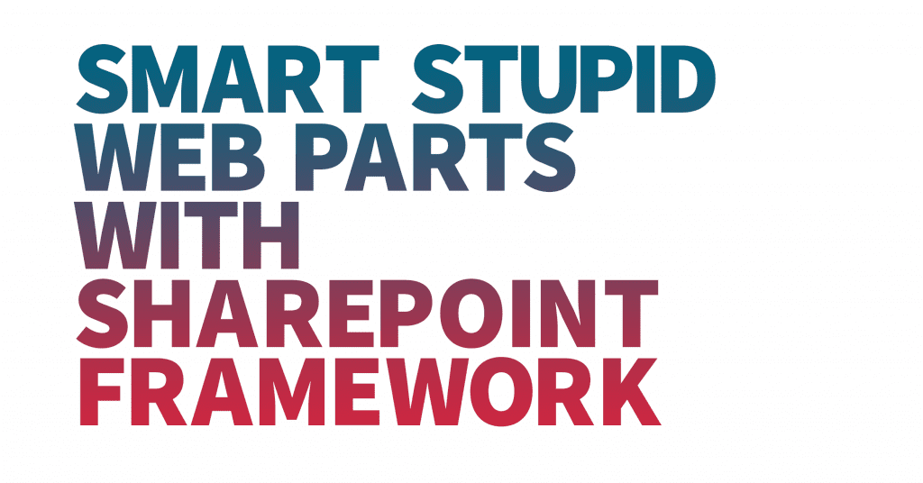 Image with text saying Smart stupid web parts with SharePoint Framework